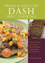 Fresh and Healthy DASH Diet Cooking : 101 Delicious Recipes for Lowering Blood Pressure, Losing Weight & Feeling Great - Andrea Lynn