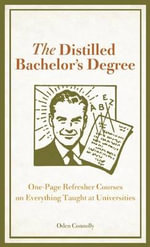 Distilled Bachelor's Degree : One-Page Refresher Courses on Everything Taught at Universities - Oden S. Connolly