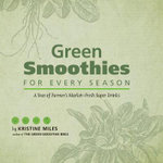 Green Smoothies for Every Season : A Year of Farmers Market-Fresh Super Drinks - Kristine Miles