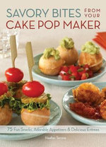 Savory Bites from Your Cake Pop Maker : 75 Fun Snacks, Adorable Appetizers and Delicious Entrees - Heather Torrone