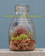 Terrariums Reimagined : Mini Worlds Made in Creative Containers - Kat Geiger