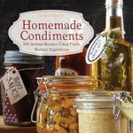 Homemade Condiments : Artisan Recipes Using Fresh, Natural Ingredients - Jessica Harlan