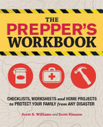 Prepper's Workbook : Checklists, Worksheets, and Home Projects to Protect Your Family from Any Disaster - Scott B. Williams