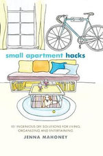 Small Apartment Hacks : 101 Ingenious DIY Solutions for Living, Organizing, and Entertaining - Jenna Mahoney