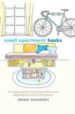 Small Apartment Hacks : 101 Ingenious DIY Solutions for Living, Organizing, and Entertaining - Jenna Mahoney