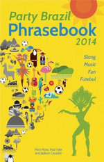Party Brazil Phrasebook 2014 : Slang, Music, Fun and Futebol - Alice Rose