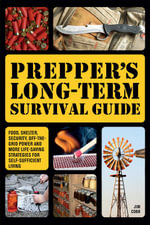 Prepper's Long-term Survival Guide : Food, Shelter, Security, Off-the-grid Power and More Life-saving Strategies for Self-sufficient Living - Jim Cobb