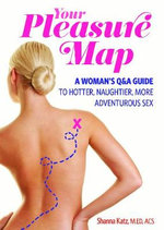 Pleasure Map : A Q&A, Pick-your-passion Approach for Hotter, Naughtier, More Adventurous Sex - Shanna Katz