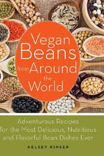 Vegan Beans from Around the World : 100 Adventurous Recipes for the Most Delicious, Nutritious, and Flavorful Bean Dishes Ever - Kelsey Kinser