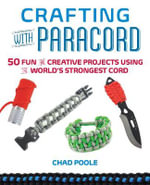 Crafting with Paracord : 50 Fun and Creative Projects Using the World's Strongest Cord - Chad  Poole