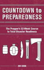 Countdown to Preparedness : The Prepper's 52 Week Course to Total Disaster Readiness - Jim Cobb