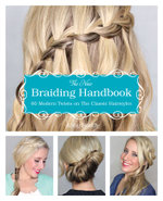 The New Braiding Handbook : 60 Modern Twists on the Classic Hairstyle - Abby Smith