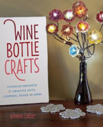 Wine Bottle Crafts : Upcycled Projects for Creative Gifts, Lighting, Decor and More - Johnnie Lanier