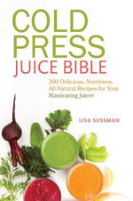 Cold Press Juice Bible : 300 Delicious, Nutritious, All-Natural Recipes for Your Masticating Juicer - Lisa Sussman