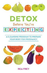 Detox Before You're Expecting : A Cleansing Program to Prepare Your Body for Pregnancy - Rea Frey
