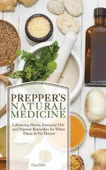 Prepper's Natural Medicine : Life-Saving Herbs, Essential Oils and Natural Remedies for When There is No Doctor - Catherine Ellis