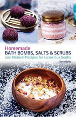 Homemade Bath Bombs, Salts and Scrubs : 300 Natural Recipes for Luxurious Soaks - Kate Bello