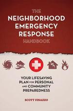 The Neighborhood Emergency Response Handbook : Your Life-Saving Plan for Personal and Community Preparedness - Scott Finazzo