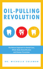 Oil Pulling Revolution : The Natural Approach to Dental Care, Whole-Body Detoxification and Disease Prevention - Dr. Michelle Coleman
