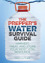 The Prepper's Water Survival Guide : Harvest, Treat, and Store Your Most Vital Resource - Daisy Luther
