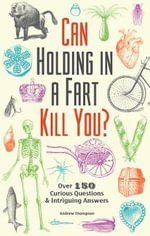 Can Holding in a Fart Kill You? : Over 150 Curious Questions and Intriguing Answers - Andrew Thompson