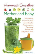 Homemade Smoothies for Mother and Baby : 300 Healthy Fruit and Green Smoothies for Preconception, Pregnancy, Nursing and Baby's First Years - Kristine Miles