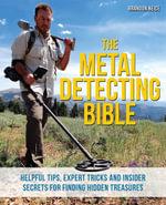The Metal Detecting Bible : Helpful Tips, Expert Tricks and Insider Secrets for Finding Hidden Treasures - Brandon Neice