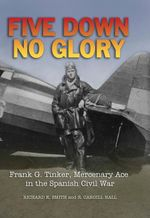 Five Down, No Glory : Frank G. Tinker, Merenary Ace in the Spanish Civil - R. Carghill Hall