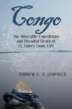 Congo : The Miserable Expeditions and Dreadful Death of Lt. Emory Taunt, USN - Andrew C A Jampoler