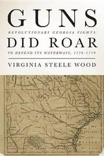 Guns Did Roar : Revolutionary Georgia Defends its Waterways, 1776-1779 - Virginia Steele Wood