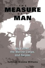 The Measure of a Man : My Father, the Marine Corps, and Saipan - Kathleen Broome Williams