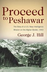 Proceed to Peshawar : The Story of a U.S. Navy Intelligence Mission on the Afghan Border, 1943 - George  J. Hill