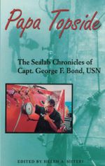 Papa Topside : The Sealab Chronicles of Capt. George F. Bond, USN