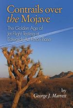 Contrails Over the Mojave : The Golden Age of Jet Flight Testing at Edwards Air Force Base - George  J. Marrett
