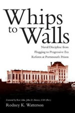 Whips to Walls : Naval Discipline from Flogging to Progressive-Era Reform at Portsmouth Prison - Rodney K Watterson
