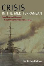 Crisis in the Mediterranean : Naval Competition and Great Power Politics, 1904 1914 - Jon K Hendrickson