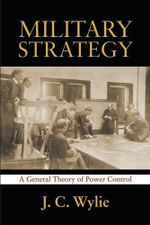 Military Strategy : A General Theory of Power Control - Jr, Joseph Caldwell Wylie
