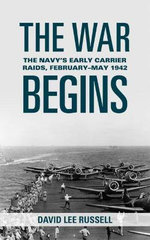 The War Begins : The Navy's Early Carrier Raids, February-May 1942 - David Lee Russell