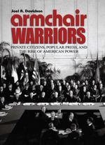 Armchair Warriors : Private Citizens, Public Press, and the Rise of American Power - Joel R. Davidson