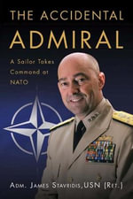 The Accidental Admiral : A Sailor Takes Command at NATO - Adm James G Stavridis Usn (Ret )