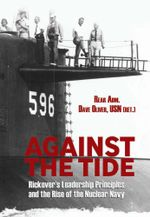 Against the Tide : Rickover's Leadership Principles and the Rise of the Nuclear Navy - Dave Oliver