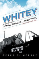 Whitey : The Story of Rear Admiral E. L. Feightner, a Navy Fighter Ace - Peter B Mersky
