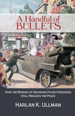 A Handful of Bullets : How the Murder of Archduke Franz Ferdinand Still Menaces the Peace - Harlan  K. Ullman