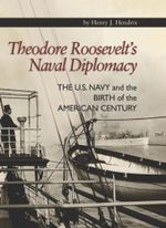 Theodore Roosevelt's Naval Diplomacy : The U.S. Navy and the Birth of the American Century - Henry   J. Hendrix