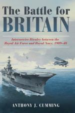 The Battle for Britain : Interservice Rivalry between the Royal Air Force and the Royal Navy, 19091940 - Anthony  J. Cumming
