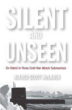 Silent and Unseen : On Patrol in Three Cold War Attack Submarines - Alfred McLaren