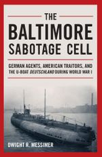 The Baltimore Sabotage Cell : German Agents, American Traitors, and the U-boat Deutschland During World War I - Dwight R. Messimer