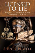 Licensed to Lie : Exposing Corruption in the Department of Justice - Sidney Powell