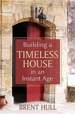 Building a Timeless House in an Instant Age - Brent Hull