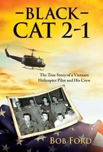 Black Cat 2-1 : The True Story of a Vietnam Helicopter Pilot and His Crew - Bob Ford